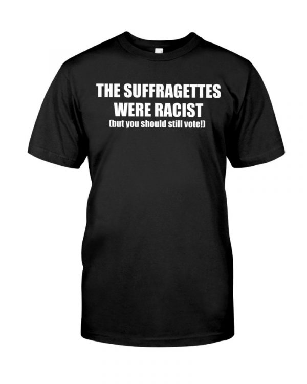 The Suffragettes Were Racist But You Should Still Vote Shirt.PNG The Suffragettes Were Racist But You Should Still Vote Shirt