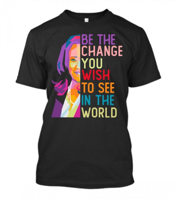 LGBT Kamala Harris Be The Change You Wish To See In The World Shirt