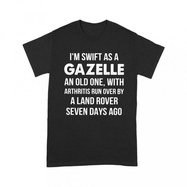 I m Swift As A Gazelle An Old One With Arthritis Run Over By A Land Rover Shirt