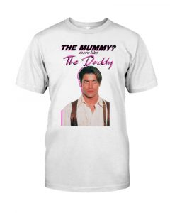 Brendan Fraser The Mummy More Like The Daddy Shirt