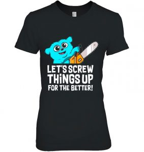 Beebo Let's Screw Things Up For The Better Shirt